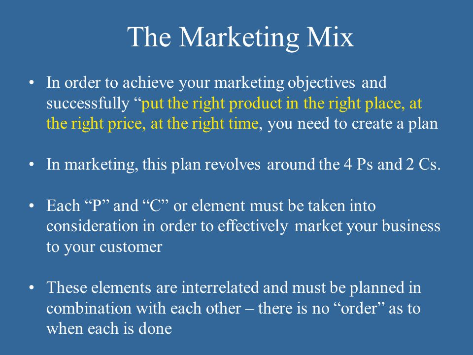 In order to achieve your marketing objectives and successfully put the right product in the right place, at the right price, at the right time, you need to create a plan In marketing, this plan revolves around the 4 Ps and 2 Cs.
