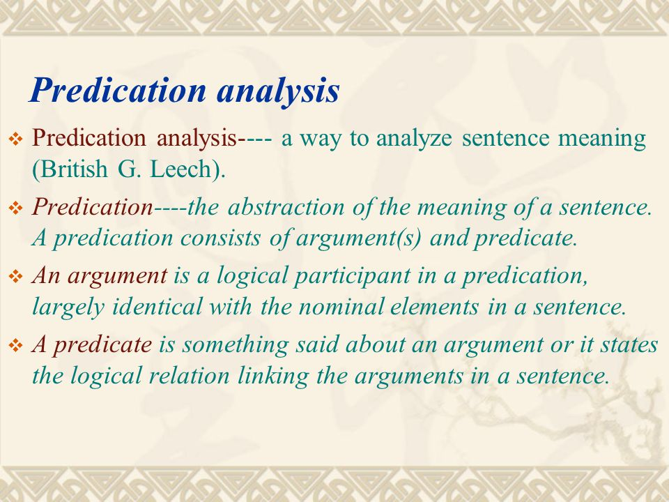 Predication analysis  1) The meaning of a sentence is not to be worked out by adding up all the meanings of its component words, e.g The dog bites the man is semantically different from The man bites the dog though their components are exactly the same.