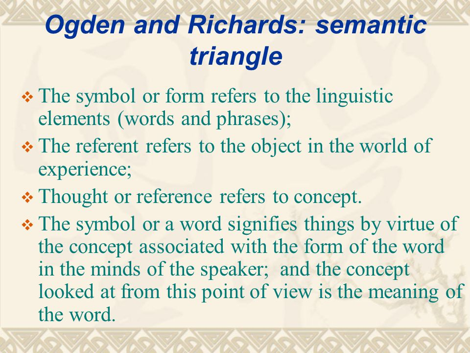 Ogden and Richards: semantic triangle Symbol/form word/phrase/sentence Referent/object in the world of experience Thought/reference/concept