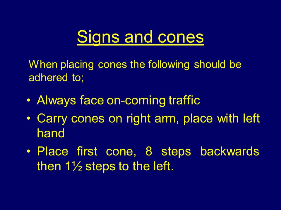 Signs and cones Always face on-coming traffic Carry cones on right arm, place with left hand Place first cone, 8 steps backwards then 1½ steps to the left.
