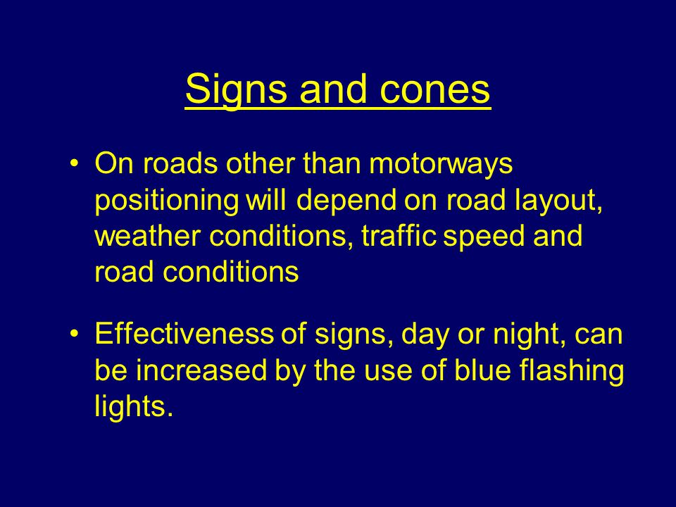 Signs and cones On roads other than motorways positioning will depend on road layout, weather conditions, traffic speed and road conditions Effectiveness of signs, day or night, can be increased by the use of blue flashing lights.