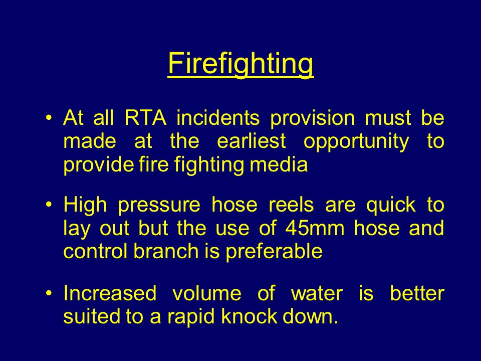 Firefighting At all RTA incidents provision must be made at the earliest opportunity to provide fire fighting media High pressure hose reels are quick to lay out but the use of 45mm hose and control branch is preferable Increased volume of water is better suited to a rapid knock down.