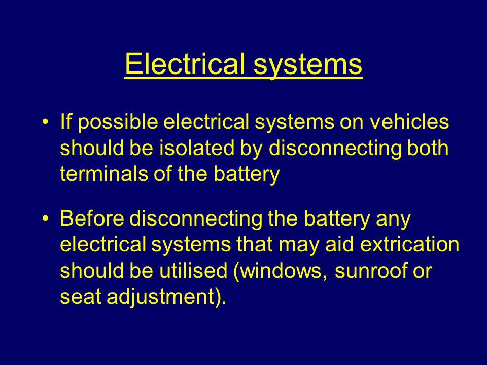 Electrical systems If possible electrical systems on vehicles should be isolated by disconnecting both terminals of the battery Before disconnecting the battery any electrical systems that may aid extrication should be utilised (windows, sunroof or seat adjustment).