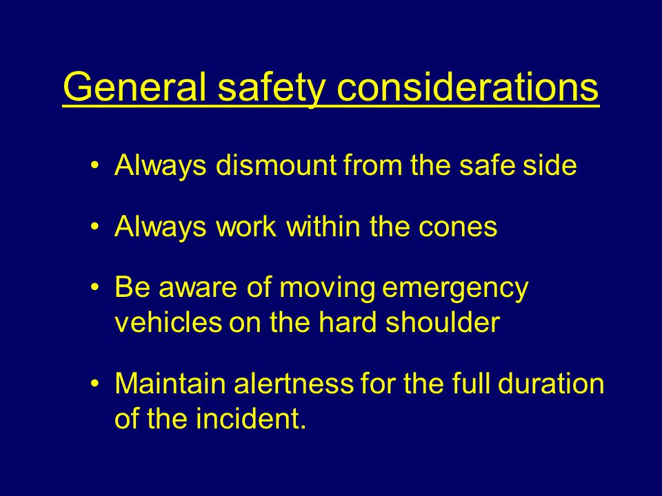 General safety considerations Always dismount from the safe side Always work within the cones Be aware of moving emergency vehicles on the hard shoulder Maintain alertness for the full duration of the incident.
