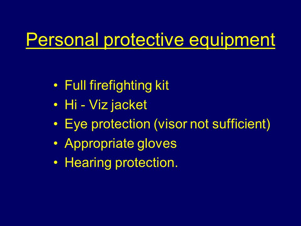 Personal protective equipment Full firefighting kit Hi - Viz jacket Eye protection (visor not sufficient) Appropriate gloves Hearing protection.