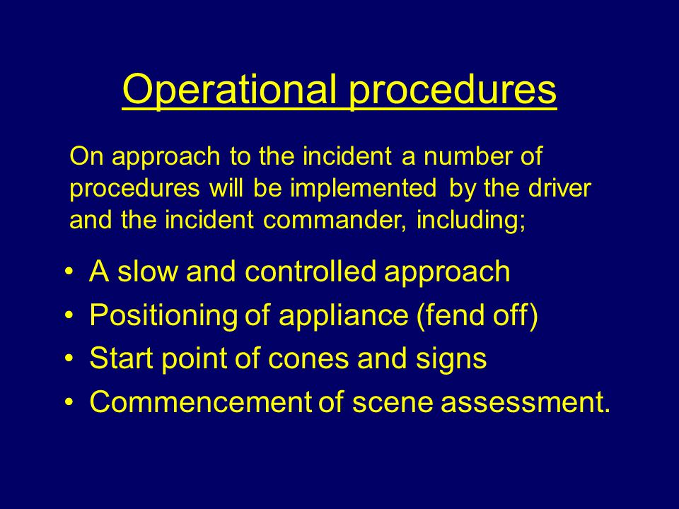 Operational procedures A slow and controlled approach Positioning of appliance (fend off) Start point of cones and signs Commencement of scene assessment.