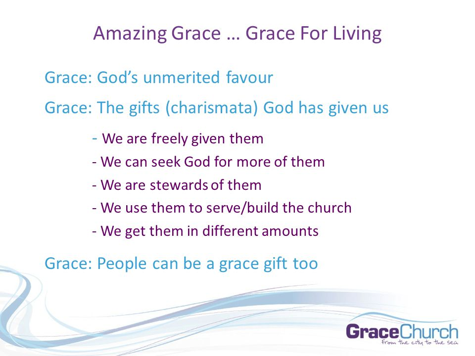 Amazing Grace … Grace For Living Grace: God's unmerited favour Grace: The gifts (charismata) God has given us - We are freely given them - We can seek God for more of them - We are stewards of them - We use them to serve/build the church - We get them in different amounts Grace: People can be a grace gift too