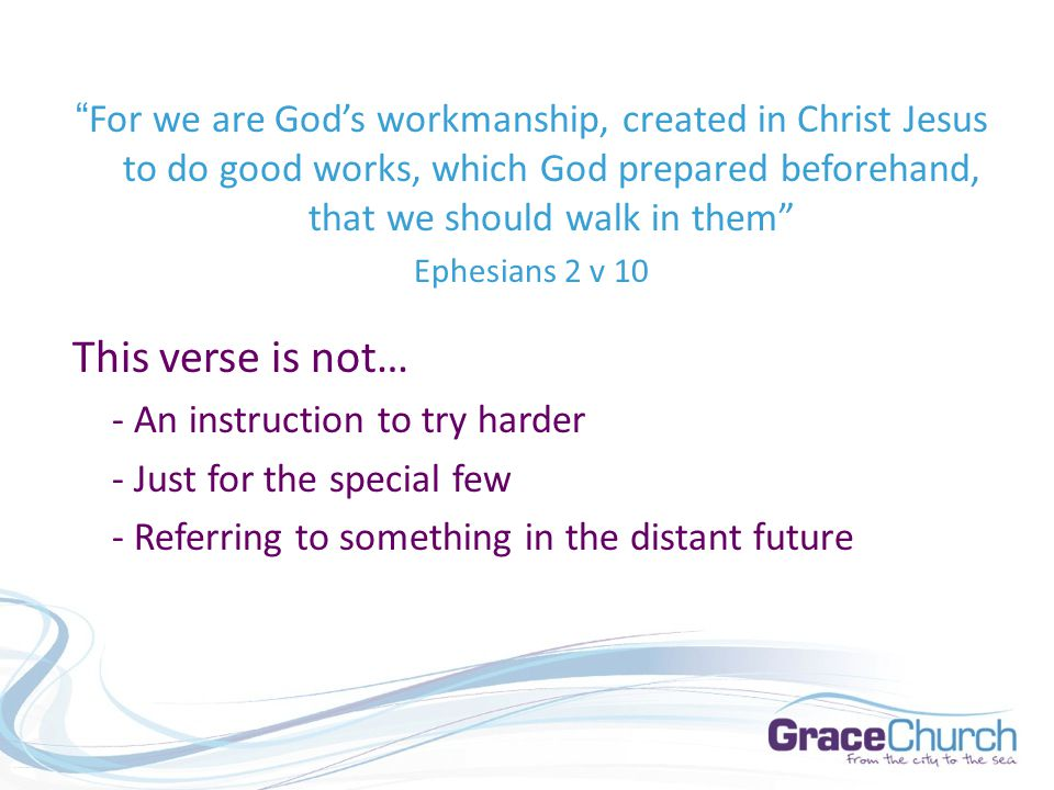 For we are God's workmanship, created in Christ Jesus to do good works, which God prepared beforehand, that we should walk in them Ephesians 2 v 10 This verse is not… - An instruction to try harder - Just for the special few - Referring to something in the distant future
