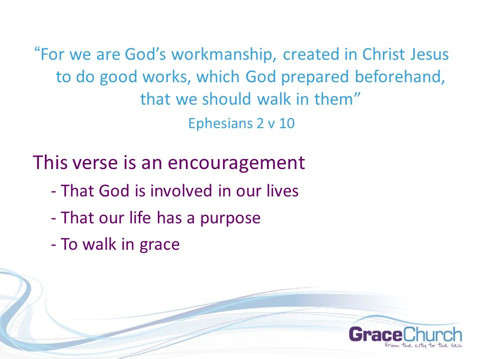 For we are God's workmanship, created in Christ Jesus to do good works, which God prepared beforehand, that we should walk in them Ephesians 2 v 10 This verse is an encouragement - That God is involved in our lives - That our life has a purpose - To walk in grace