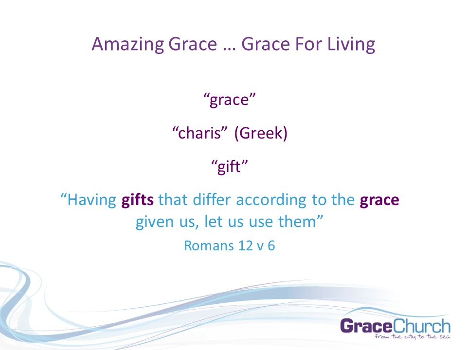 Amazing Grace … Grace For Living grace charis (Greek) gift Having charismata that differ according to the charis given us, let us use them Romans 12 v 6