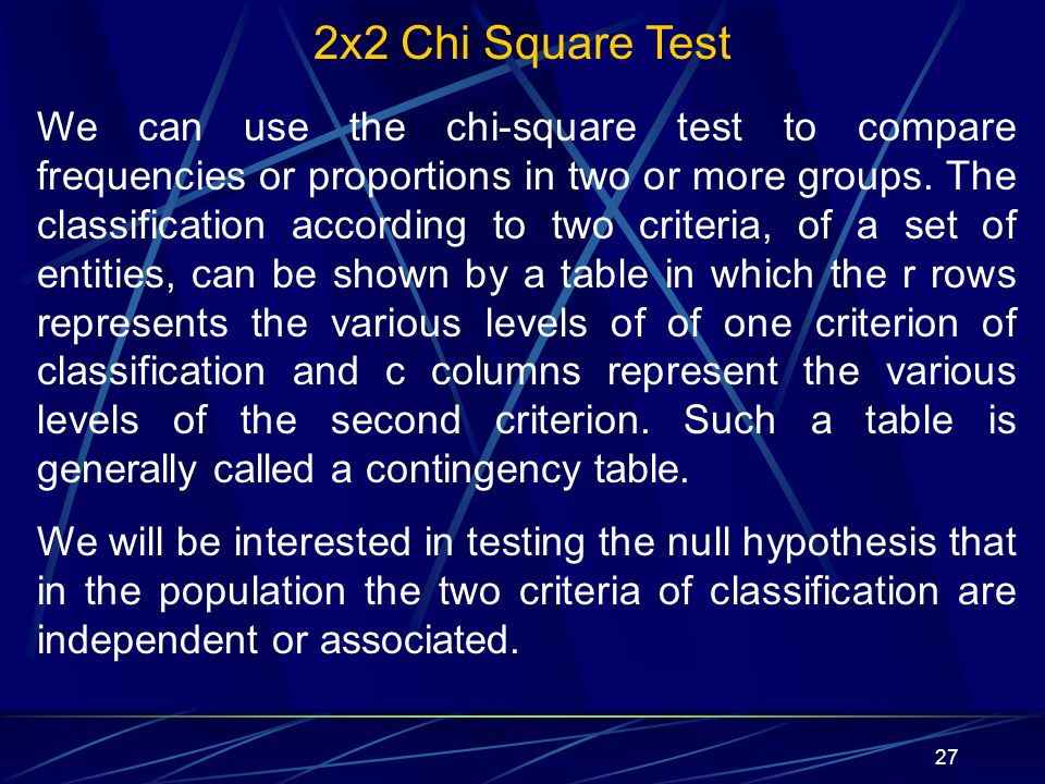 27 2x2 Chi Square Test We can use the chi-square test to compare frequencies or proportions in two or more groups. The classification according to two