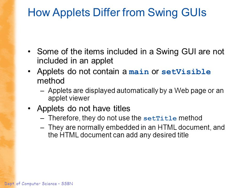 Dept. of Computer Science - SSBN How Applets Differ from Swing GUIs Some of the items included in a Swing GUI are not included in an applet Applets do