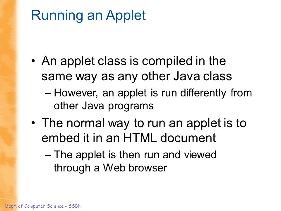 Dept. of Computer Science - SSBN Running an Applet An applet class is compiled in the same way as any other Java class –However, an applet is run diff