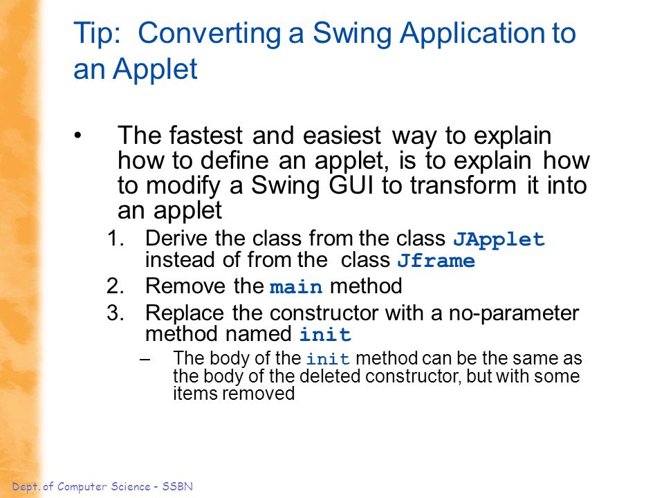 Dept. of Computer Science - SSBN Tip: Converting a Swing Application to an Applet The fastest and easiest way to explain how to define an applet, is t