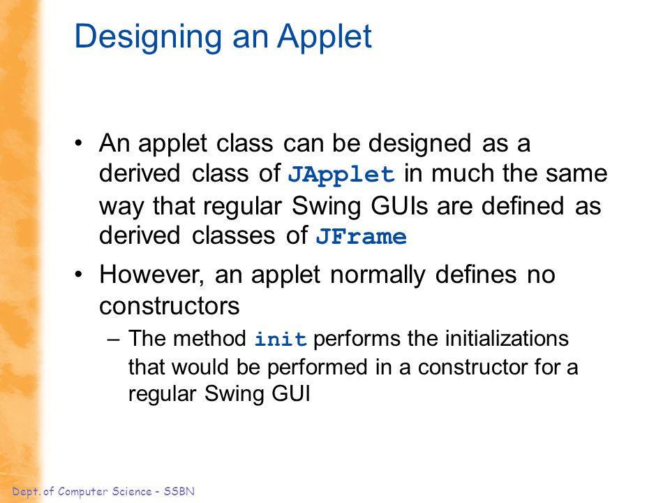 Dept. of Computer Science - SSBN Designing an Applet An applet class can be designed as a derived class of JApplet in much the same way that regular S