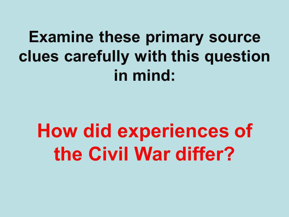 Examine these primary source clues carefully with this question in mind: How did experiences of the Civil War differ