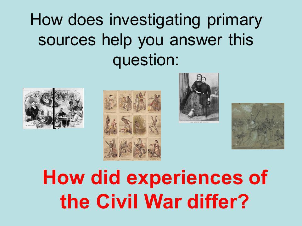 How does investigating primary sources help you answer this question: How did experiences of the Civil War differ?