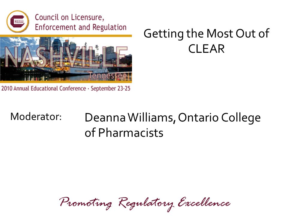 Moderator: Promoting Regulatory Excellence Getting the Most Out of CLEAR Deanna Williams, Ontario College of Pharmacists