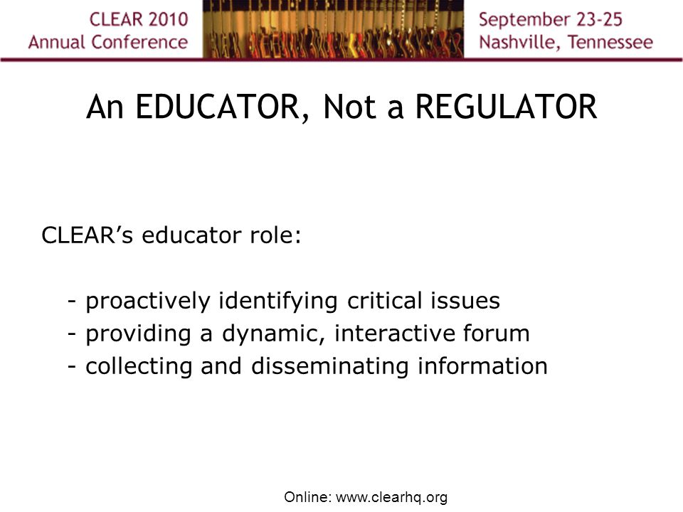 Online: www.clearhq.org An EDUCATOR, Not a REGULATOR CLEAR's educator role: - proactively identifying critical issues - providing a dynamic, interactive forum - collecting and disseminating information