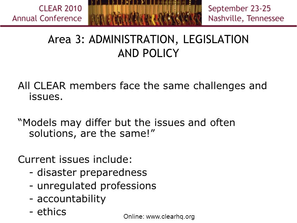 Online: www.clearhq.org Area 3: ADMINISTRATION, LEGISLATION AND POLICY All CLEAR members face the same challenges and issues.