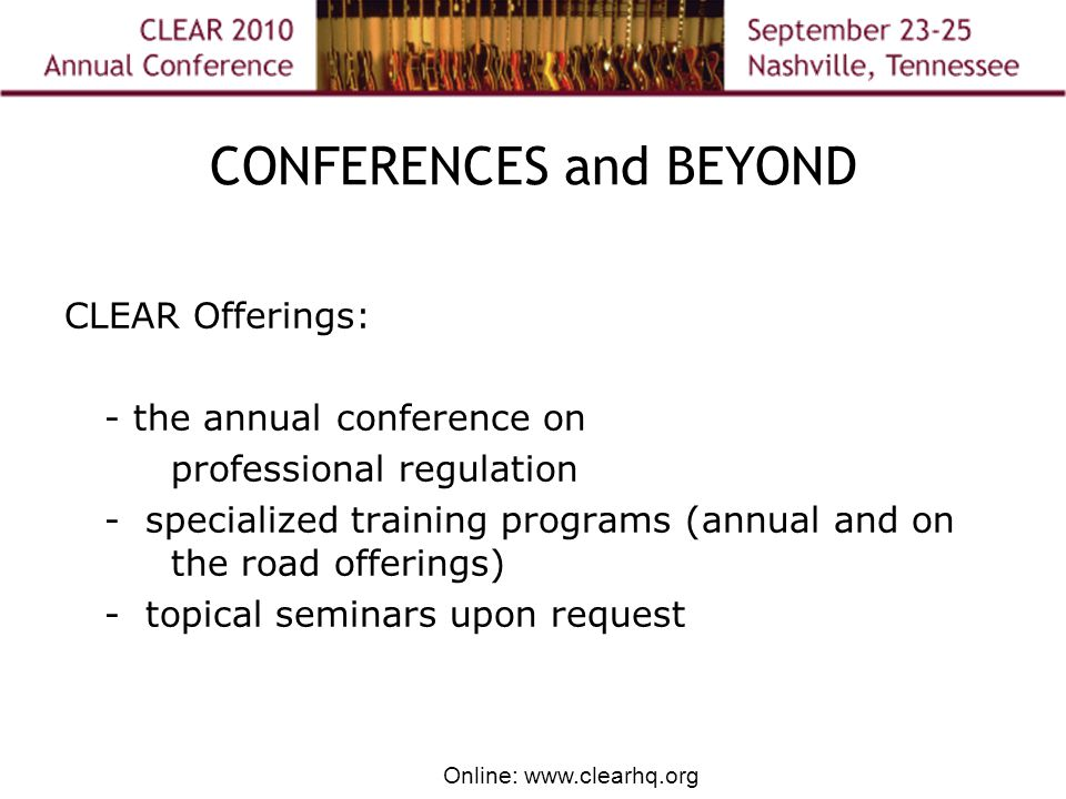 Online: www.clearhq.org CONFERENCES and BEYOND CLEAR Offerings: - the annual conference on professional regulation - specialized training programs (annual and on the road offerings) - topical seminars upon request