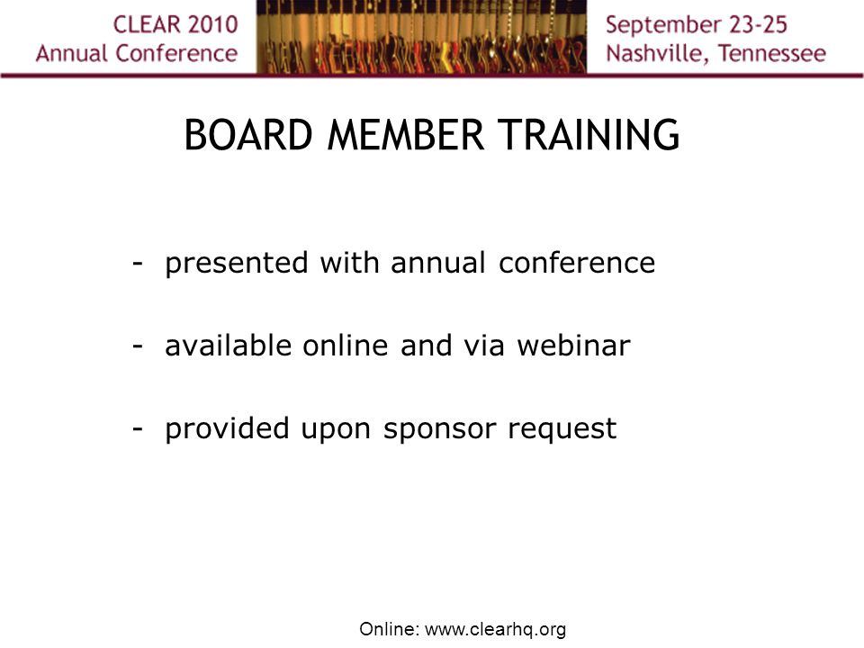 Online: www.clearhq.org BOARD MEMBER TRAINING - presented with annual conference - available online and via webinar - provided upon sponsor request