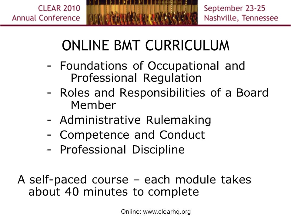 Online: www.clearhq.org ONLINE BMT CURRICULUM - Foundations of Occupational and Professional Regulation - Roles and Responsibilities of a Board Member - Administrative Rulemaking - Competence and Conduct - Professional Discipline A self-paced course – each module takes about 40 minutes to complete