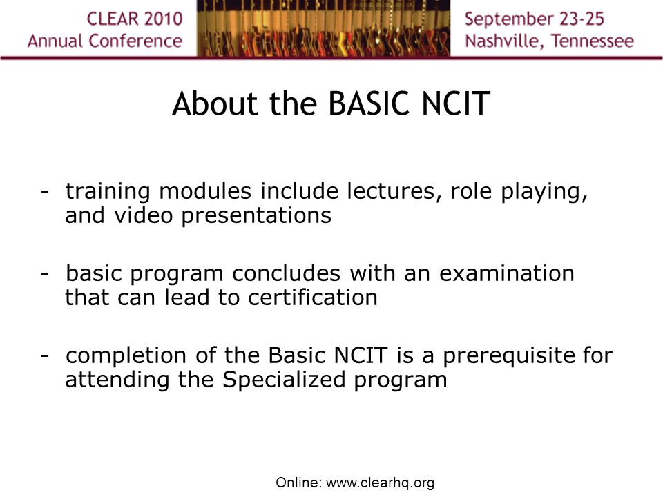 Online: www.clearhq.org About the BASIC NCIT - training modules include lectures, role playing, and video presentations - basic program concludes with an examination that can lead to certification - completion of the Basic NCIT is a prerequisite for attending the Specialized program