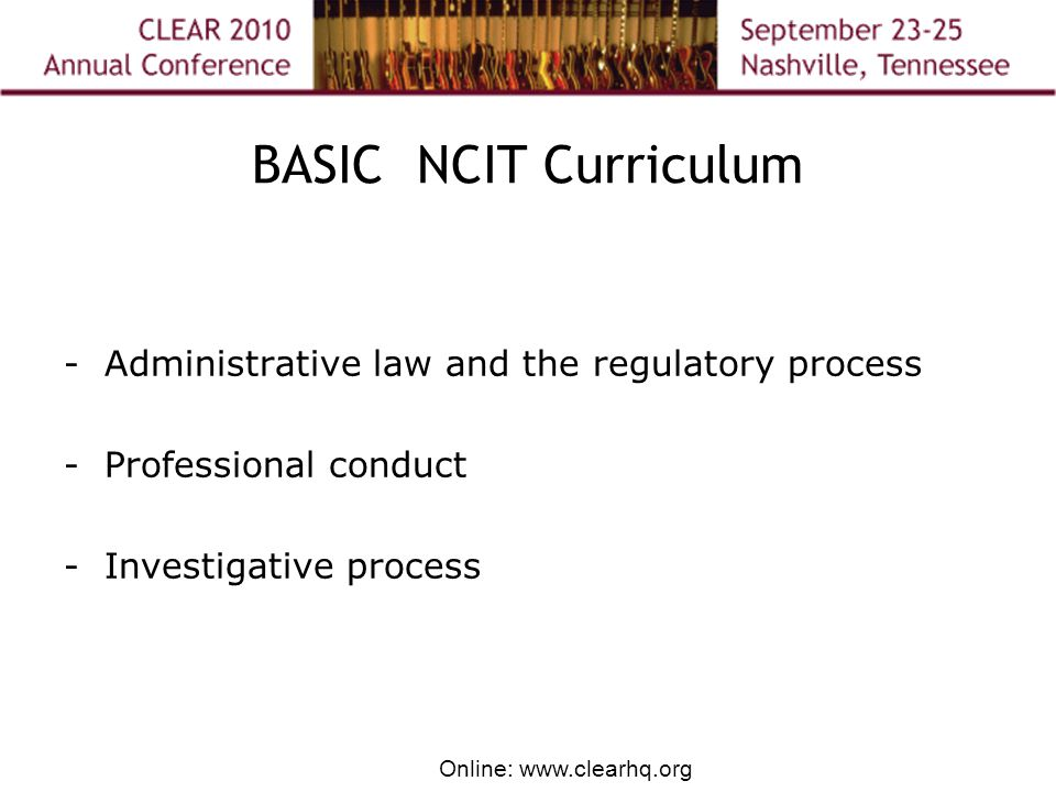 Online: www.clearhq.org BASIC NCIT Curriculum - Administrative law and the regulatory process - Professional conduct - Investigative process