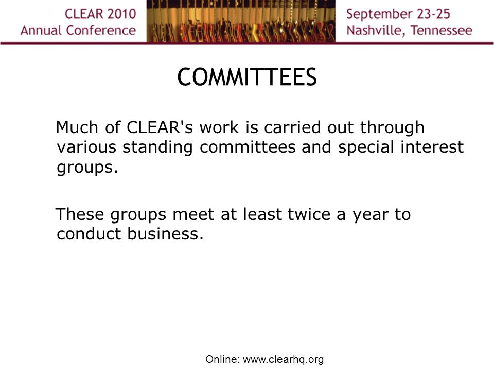 Online: www.clearhq.org COMMITTEES Much of CLEAR s work is carried out through various standing committees and special interest groups.
