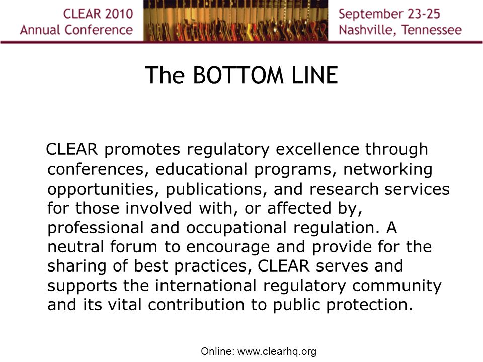 Online: www.clearhq.org The BOTTOM LINE CLEAR promotes regulatory excellence through conferences, educational programs, networking opportunities, publications, and research services for those involved with, or affected by, professional and occupational regulation.