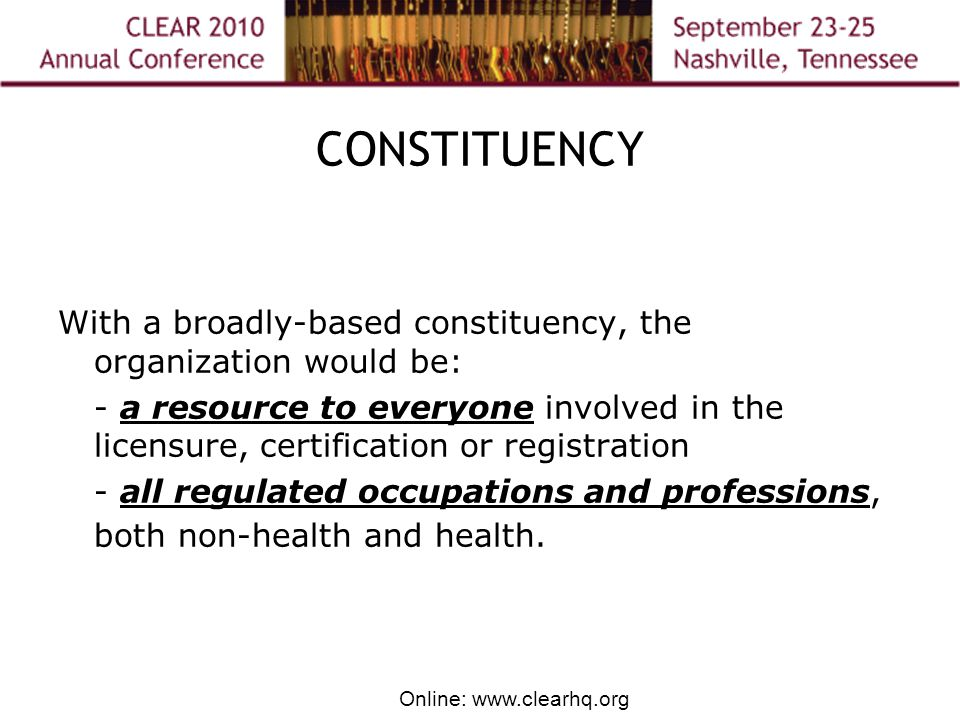 Online: www.clearhq.org CONSTITUENCY With a broadly-based constituency, the organization would be: - a resource to everyone involved in the licensure, certification or registration - all regulated occupations and professions, both non-health and health.