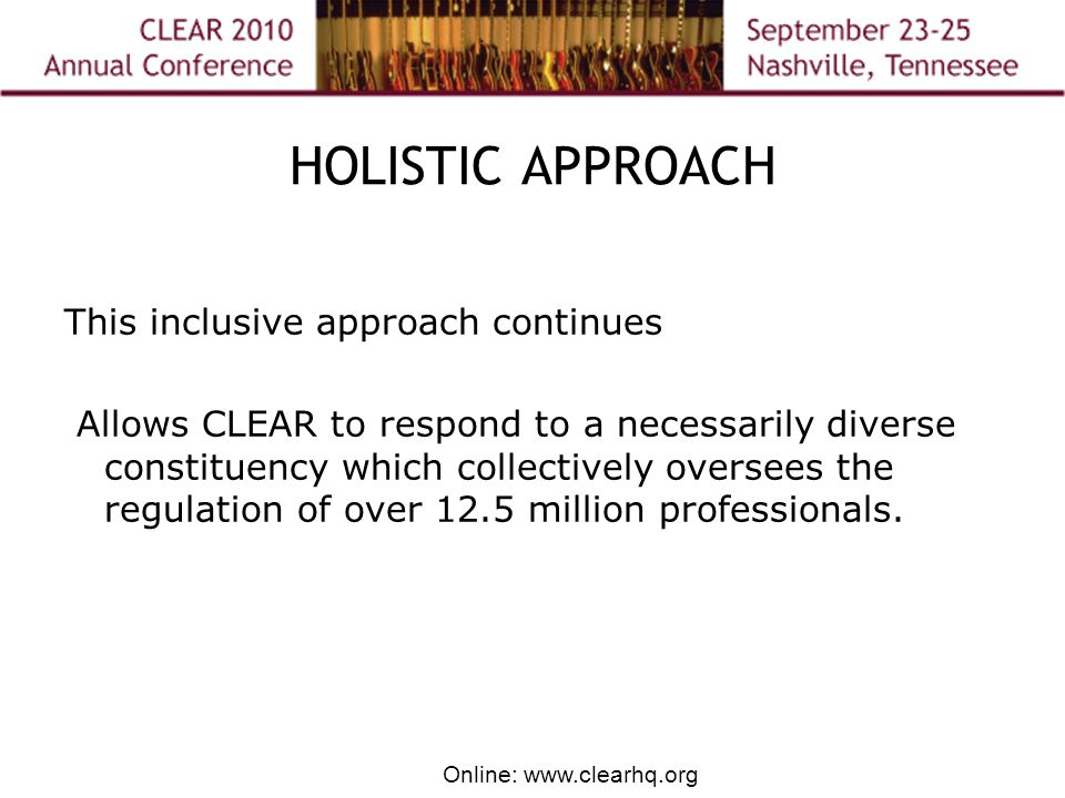 Online: www.clearhq.org HOLISTIC APPROACH This inclusive approach continues Allows CLEAR to respond to a necessarily diverse constituency which collectively oversees the regulation of over 12.5 million professionals.