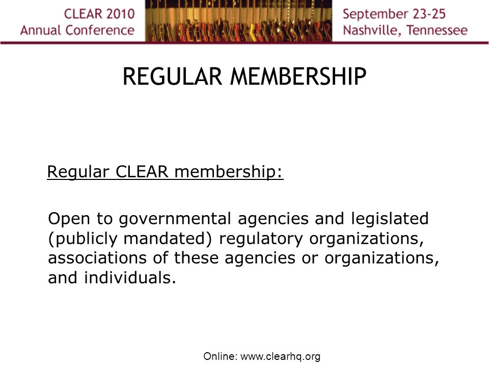 Online: www.clearhq.org REGULAR MEMBERSHIP Regular CLEAR membership: Open to governmental agencies and legislated (publicly mandated) regulatory organizations, associations of these agencies or organizations, and individuals.