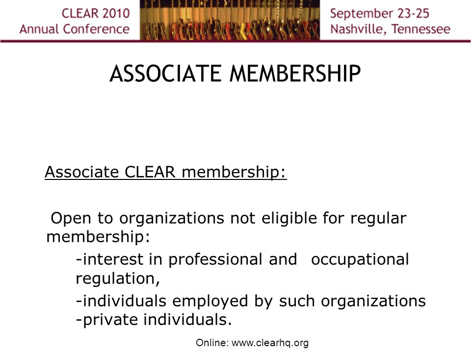 Online: www.clearhq.org ASSOCIATE MEMBERSHIP Associate CLEAR membership: Open to organizations not eligible for regular membership: -interest in professional and occupational regulation, -individuals employed by such organizations -private individuals.