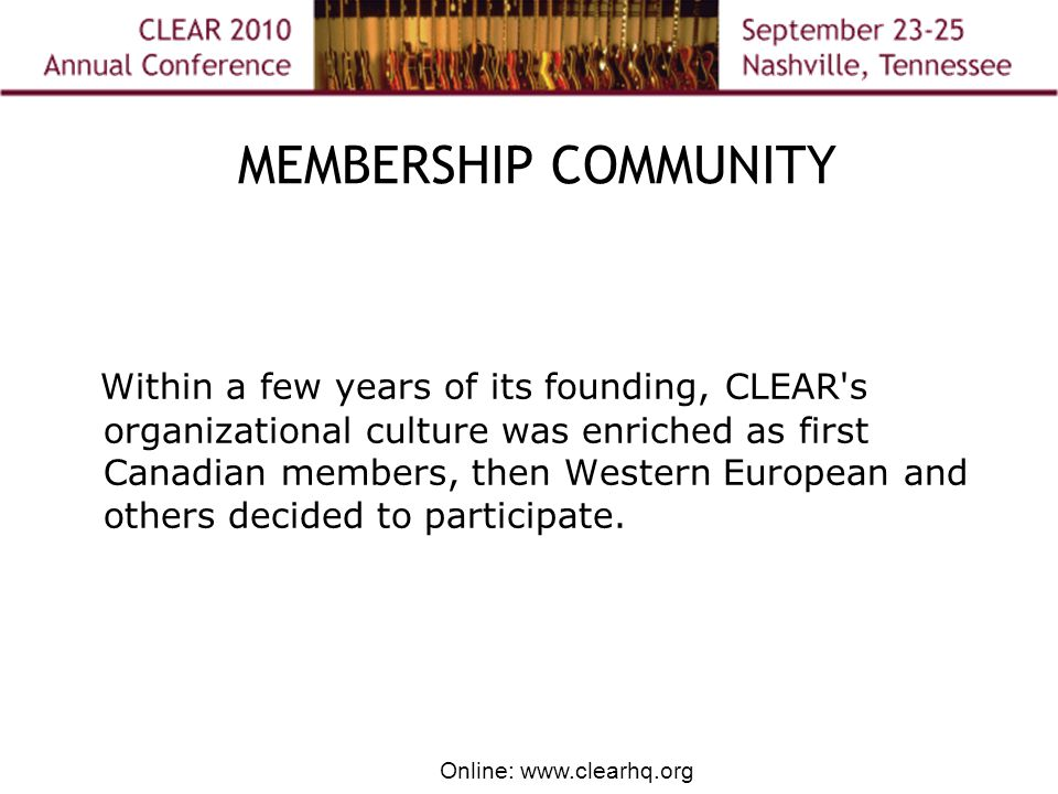 Online: www.clearhq.org MEMBERSHIP COMMUNITY Within a few years of its founding, CLEAR s organizational culture was enriched as first Canadian members, then Western European and others decided to participate.