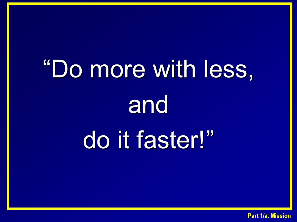"""""""Do more with less, and do it faster!"""" Part 1/a: Mission"""