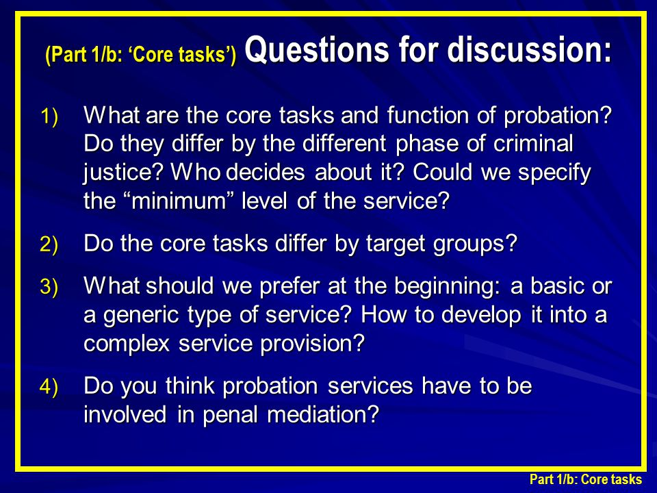 (Part 1/b: 'Core tasks') Questions for discussion: 1) What are the core tasks and function of probation? Do they differ by the different phase of crim