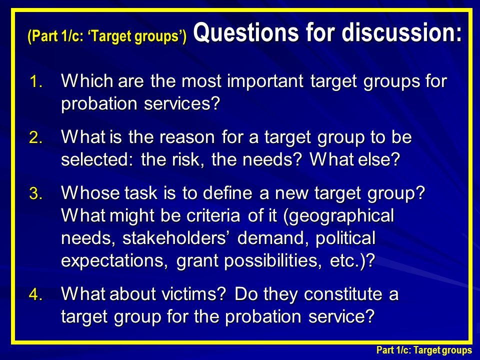 1. Which are the most important target groups for probation services? 2. What is the reason for a target group to be selected: the risk, the needs? Wh