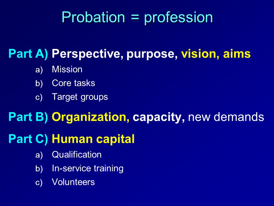 Probation = profession Part A) Perspective, purpose, vision, aims a) a) Mission b) b) Core tasks c) c) Target groups Part B) Organization, capacity, n