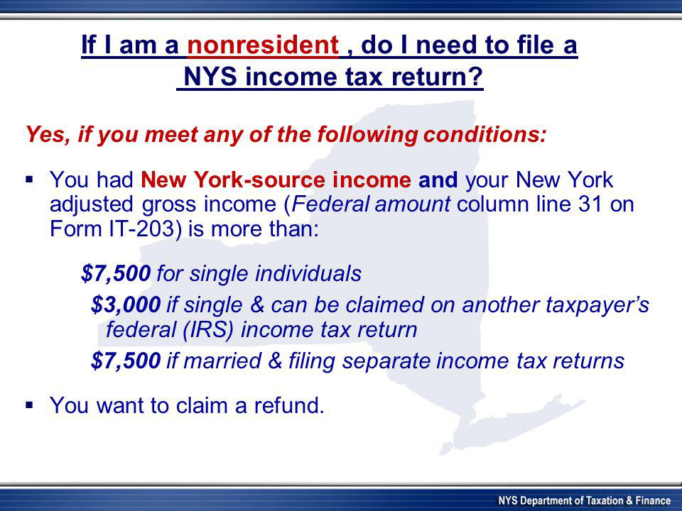 If I am a nonresident, do I need to file a NYS income tax return? Yes, if you meet any of the following conditions:  You had New York-source income a
