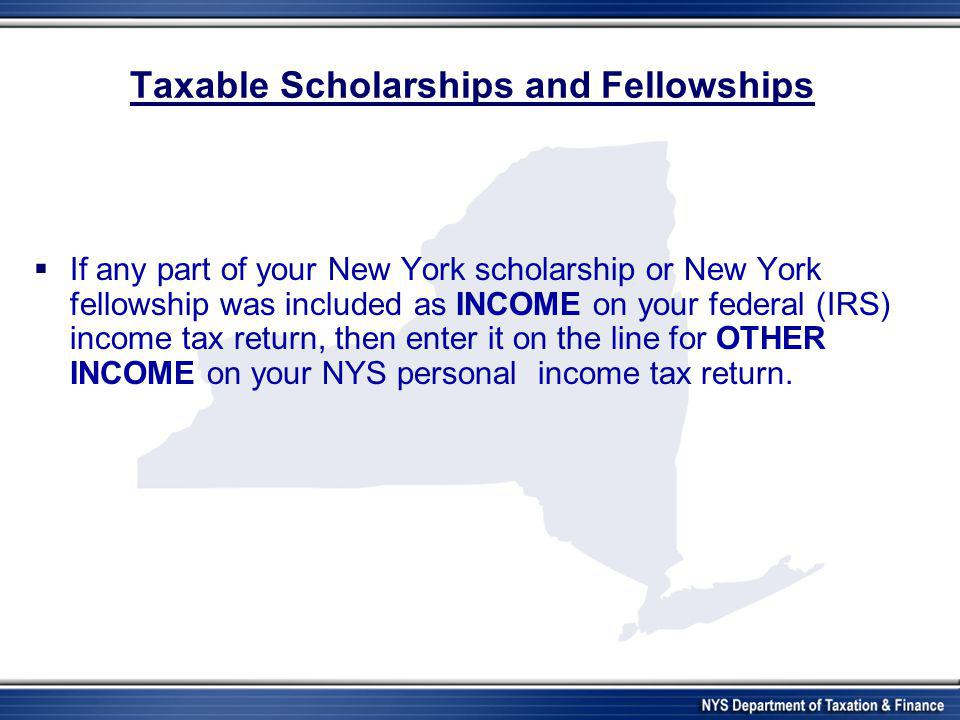 Taxable Scholarships and Fellowships  If any part of your New York scholarship or New York fellowship was included as INCOME on your federal (IRS) in