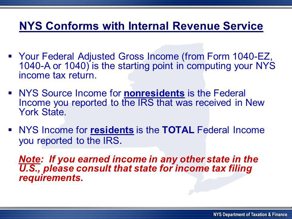 NYS Conforms with Internal Revenue Service  Your Federal Adjusted Gross Income (from Form 1040-EZ, 1040-A or 1040) is the starting point in computing