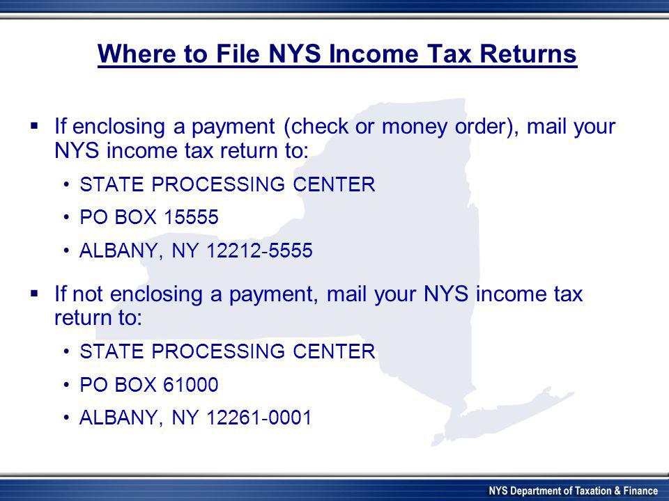 Where to File NYS Income Tax Returns  If enclosing a payment (check or money order), mail your NYS income tax return to: STATE PROCESSING CENTER PO B