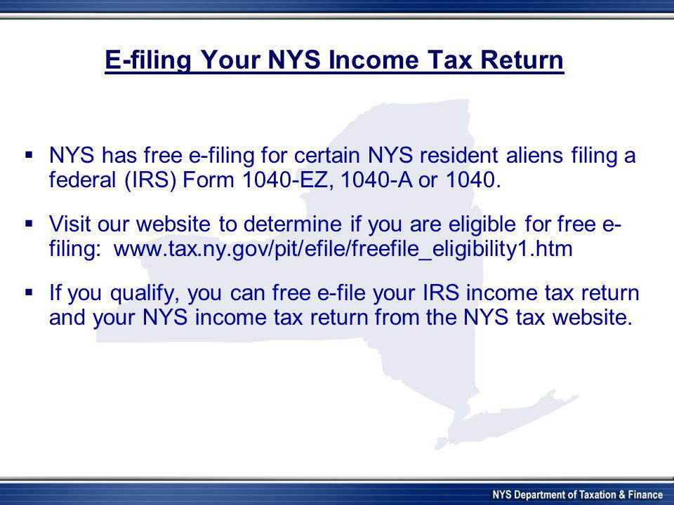 E-filing Your NYS Income Tax Return  NYS has free e-filing for certain NYS resident aliens filing a federal (IRS) Form 1040-EZ, 1040-A or 1040.  Vis