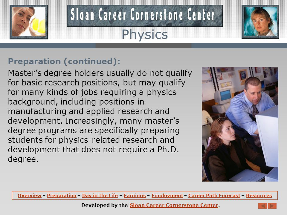 Preparation: Because most jobs are in basic research and development, a doctoral degree is the usual educational requirement for physicists and astronomers.