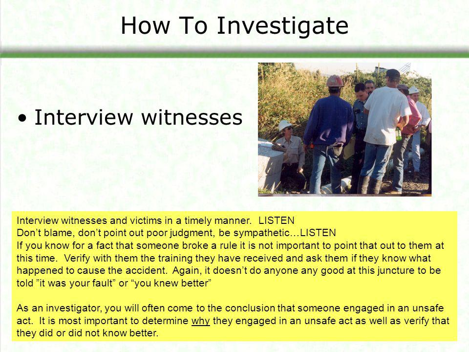 How To Investigate Interview witnesses Interview witnesses and victims in a timely manner. LISTEN Don't blame, don't point out poor judgment, be sympa