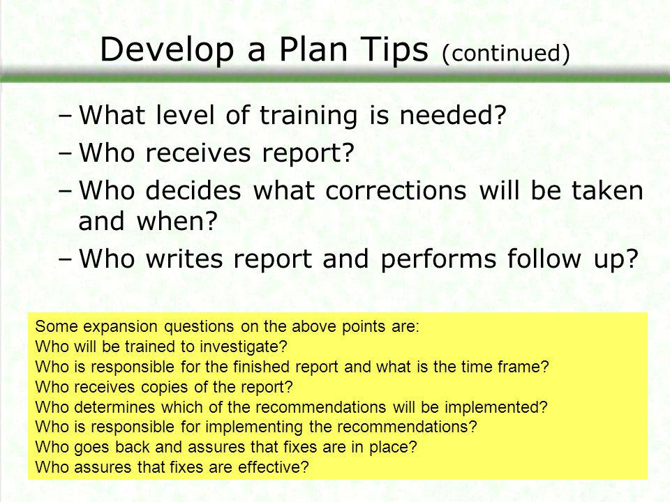 Develop a Plan Tips (continued) –What level of training is needed? –Who receives report? –Who decides what corrections will be taken and when? –Who wr