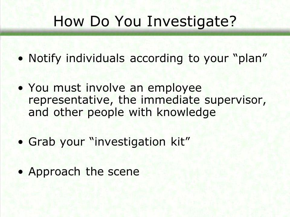 """How Do You Investigate? Notify individuals according to your """"plan"""" You must involve an employee representative, the immediate supervisor, and other p"""