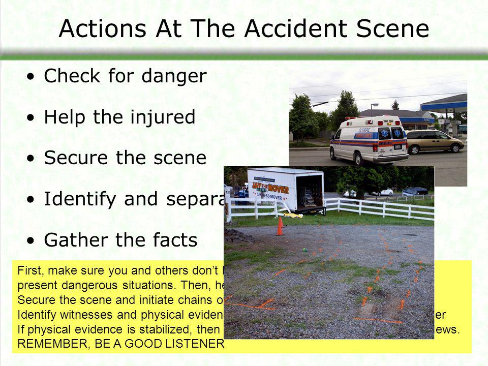 Actions At The Accident Scene Check for danger Help the injured Secure the scene Identify and separate witnesses Gather the facts First, make sure you